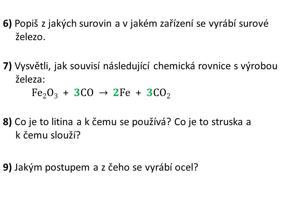 6) Popiš z jakých surovin a v jakém zařízení se vyrábí surové železo. 7) Vysvětli, jak souvisí následující chemická rovnice s výrobou železa: Fe 2 O 3