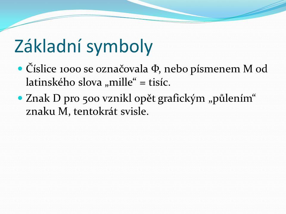 """Základní symboly Číslice 1000 se označovala Ф, nebo písmenem M od latinského slova """"mille"""" = tisíc. Znak D pro 500 vznikl opět grafickým """"půlením"""" zna"""