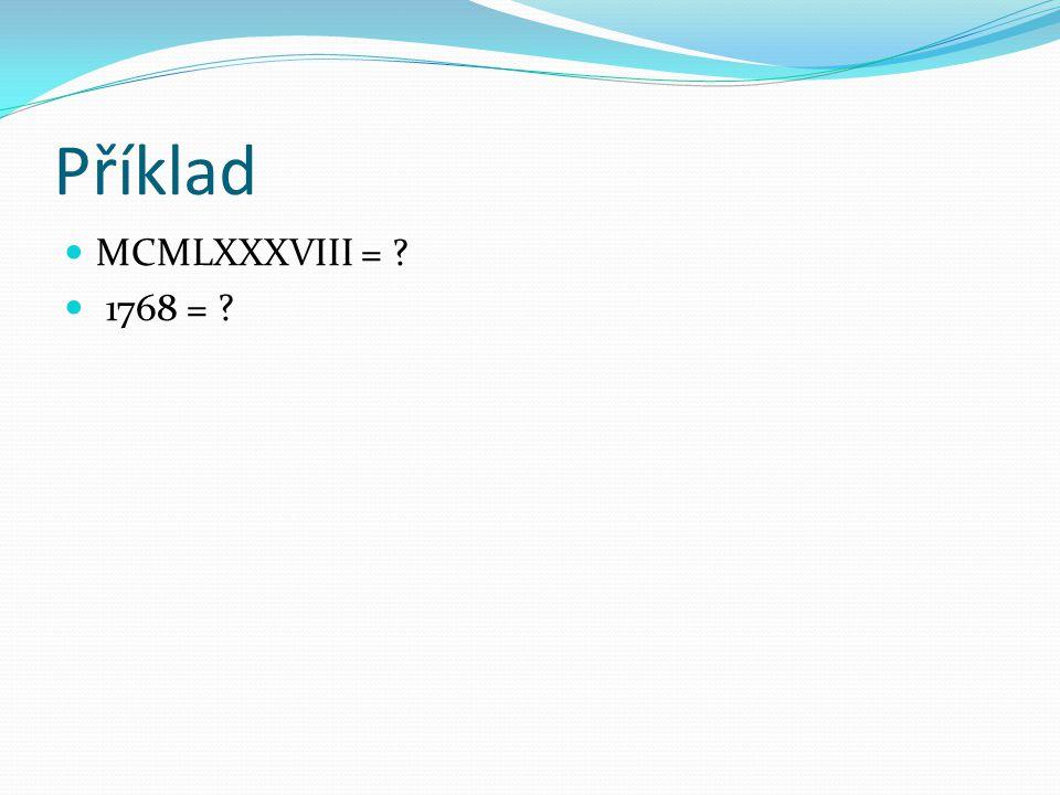 Příklad MCMLXXXVIII = ? 1768 = ?