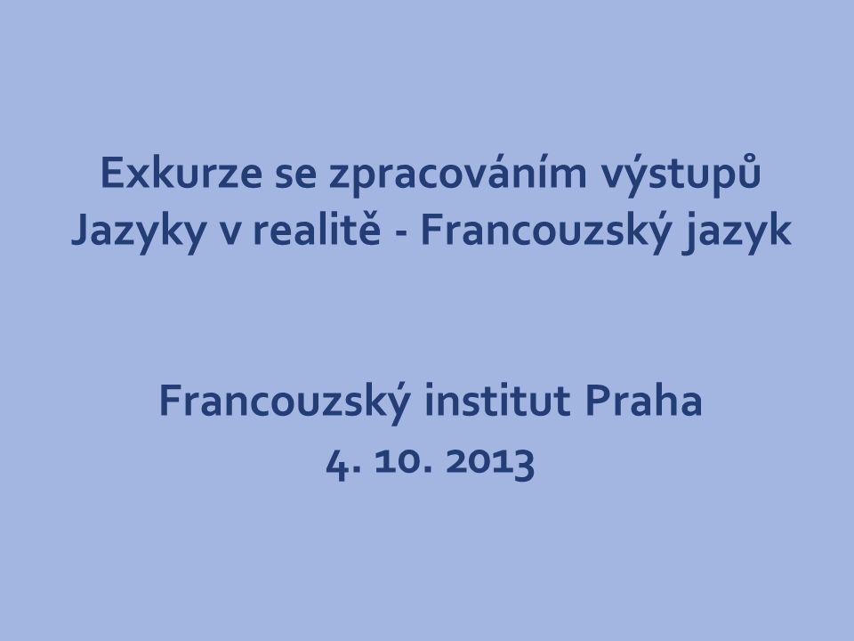 Exkurze se zpracováním výstupů Jazyky v realitě - Francouzský jazyk Francouzský institut Praha 4. 10. 2013