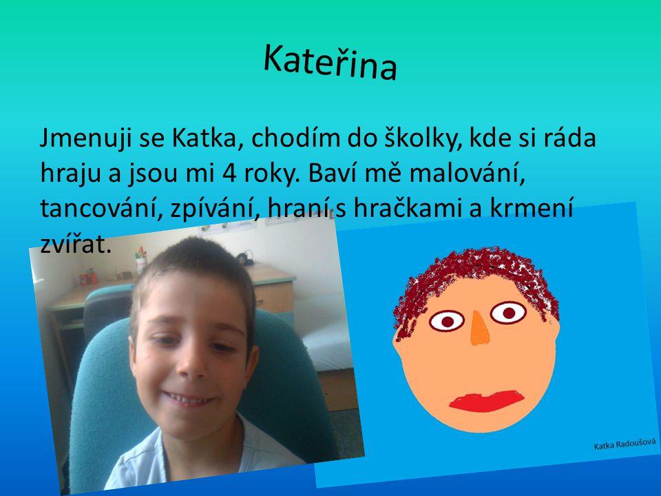 Kateřina Jmenuji se Katka, chodím do školky, kde si ráda hraju a jsou mi 4 roky. Baví mě malování, tancování, zpívání, hraní s hračkami a krmení zvířa