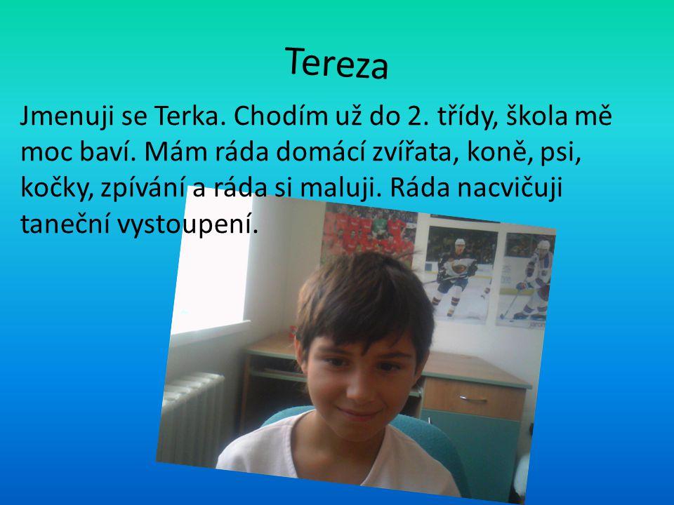 Tereza Jmenuji se Terka. Chodím už do 2. třídy, škola mě moc baví. Mám ráda domácí zvířata, koně, psi, kočky, zpívání a ráda si maluji. Ráda nacvičuji