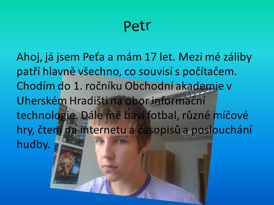Petr Ahoj, já jsem Peťa a mám 17 let. Mezi mé záliby patří hlavně všechno, co souvisí s počítačem. Chodím do 1. ročníku Obchodní akademie v Uherském H