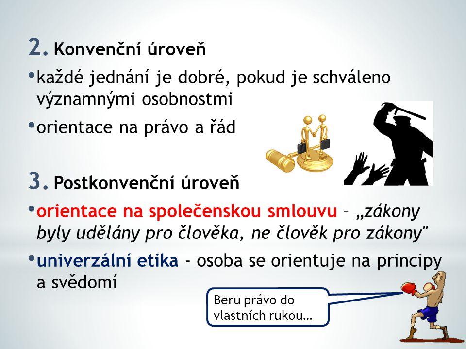 2. Konvenční úroveň každé jednání je dobré, pokud je schváleno významnými osobnostmi orientace na právo a řád 3. Postkonvenční úroveň orientace na spo