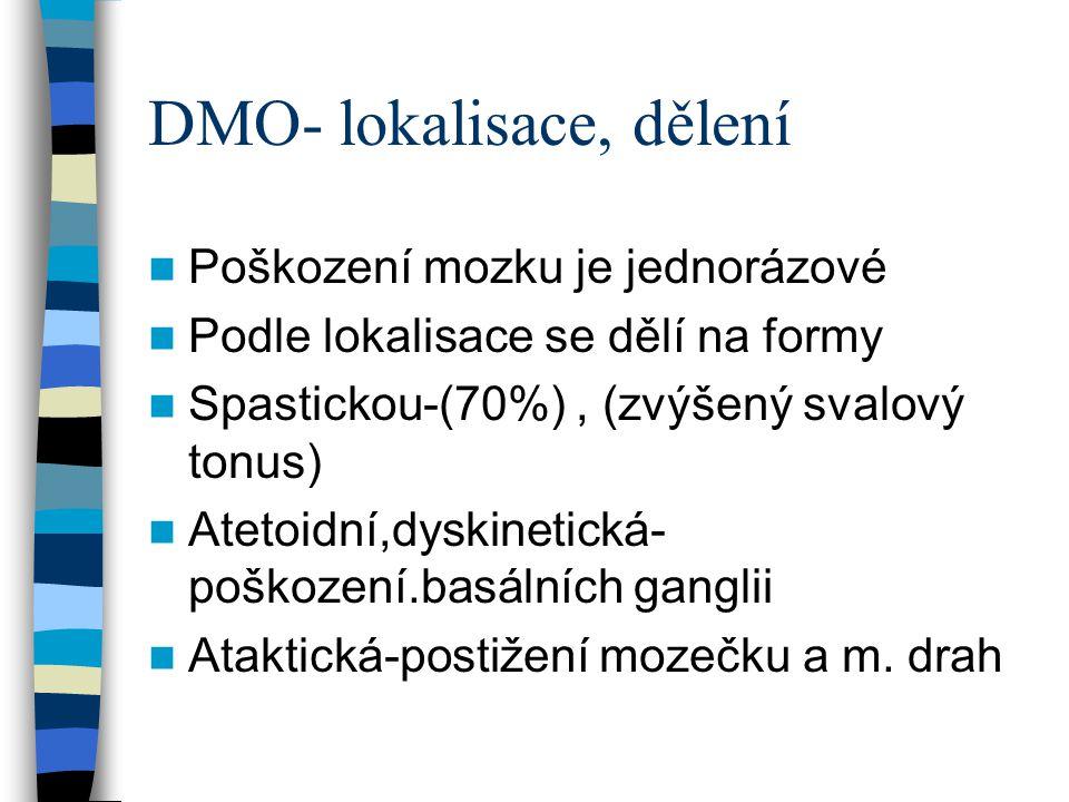 DMO - klinické projevy Monoparesa-jedna končetina Hemipareza- obě stejnostranné končetiny, HK obvykle více Parapareza- převaha postižení obou DK (IQ vetšinou norm) typická chůze schrbenost, po špičkách,flexe kolen, add.kontr (nůžkovitá chůze Triparesa- obě dolní a jedna horní končetina Quadrupareza-nejtěžši forma postižení