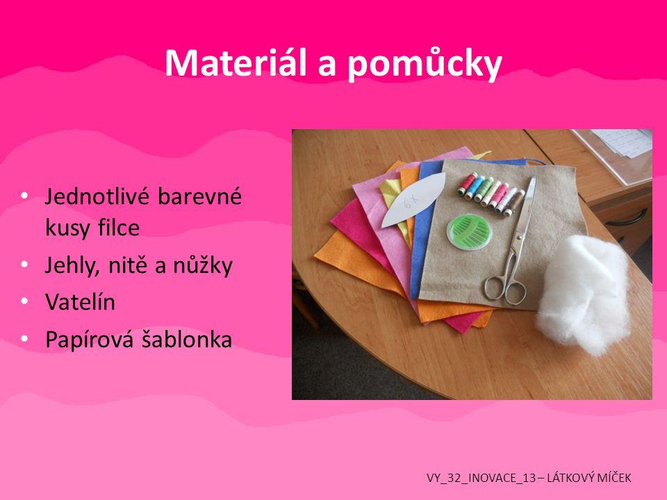Materiál a pomůcky Jednotlivé barevné kusy filce Jehly, nitě a nůžky Vatelín Papírová šablonka VY_32_INOVACE_13 – LÁTKOVÝ MÍČEK
