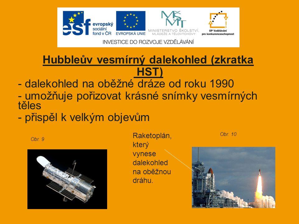 Hubbleův vesmírný dalekohled (zkratka HST) - dalekohled na oběžné dráze od roku 1990 - umožňuje pořizovat krásné snímky vesmírných těles - přispěl k v