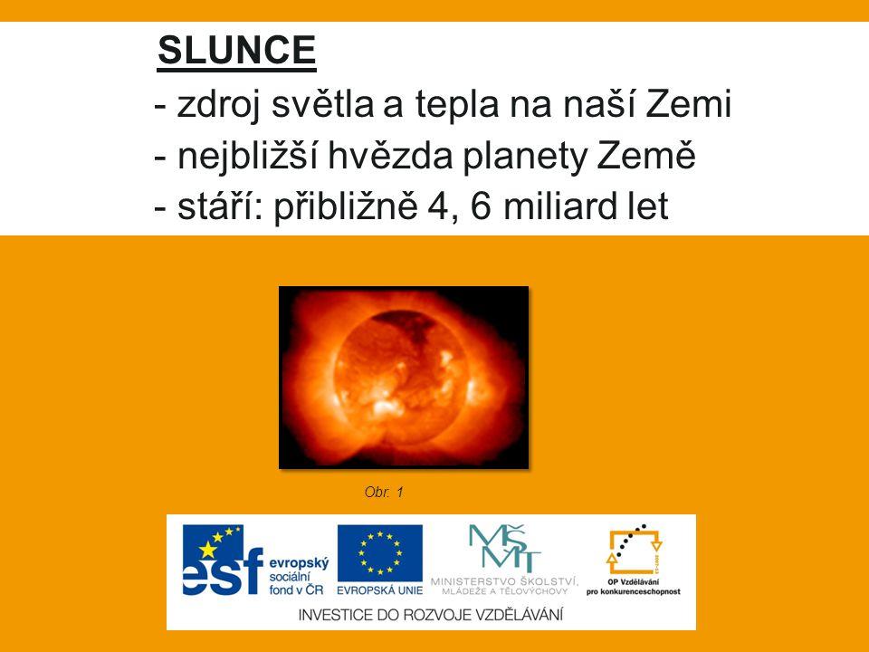 SLUNCE - zdroj světla a tepla na naší Zemi - nejbližší hvězda planety Země - stáří: přibližně 4, 6 miliard let Obr. 1