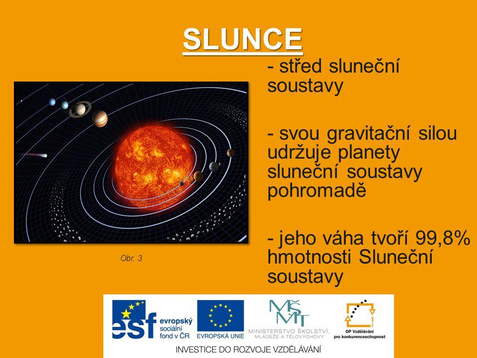 SLUNCE - střed sluneční soustavy - svou gravitační silou udržuje planety sluneční soustavy pohromadě - jeho váha tvoří 99,8% hmotnosti Sluneční sousta