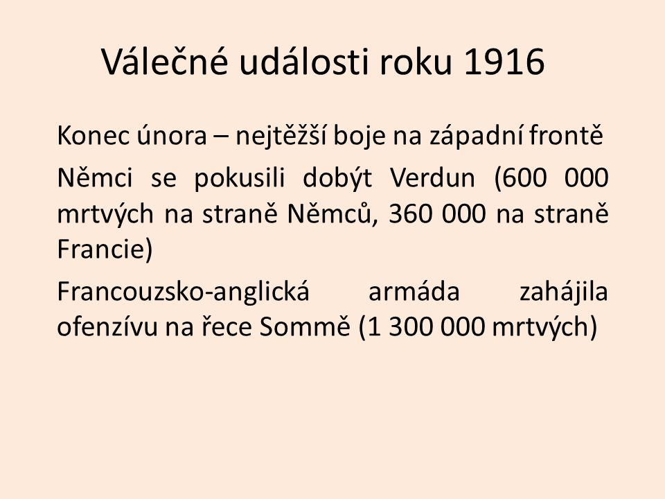 Válečné události roku 1916 Konec února – nejtěžší boje na západní frontě Němci se pokusili dobýt Verdun (600 000 mrtvých na straně Němců, 360 000 na straně Francie) Francouzsko-anglická armáda zahájila ofenzívu na řece Sommě (1 300 000 mrtvých)