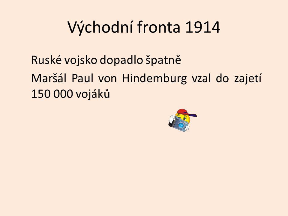 Východní fronta 1914 Ruské vojsko dopadlo špatně Maršál Paul von Hindemburg vzal do zajetí 150 000 vojáků