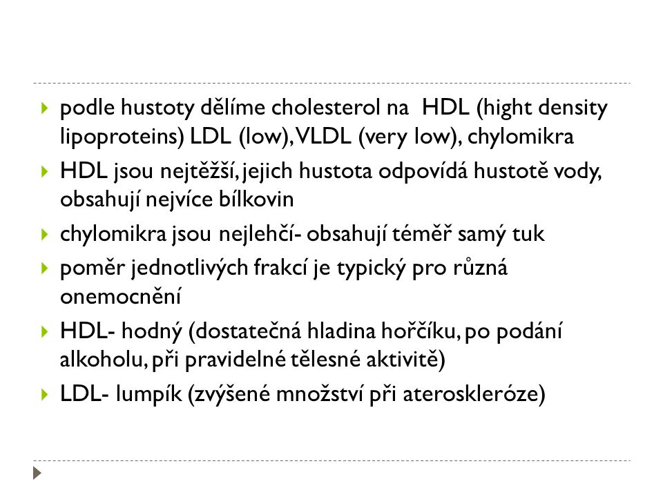  podle hustoty dělíme cholesterol na HDL (hight density lipoproteins) LDL (low), VLDL (very low), chylomikra  HDL jsou nejtěžší, jejich hustota odpovídá hustotě vody, obsahují nejvíce bílkovin  chylomikra jsou nejlehčí- obsahují téměř samý tuk  poměr jednotlivých frakcí je typický pro různá onemocnění  HDL- hodný (dostatečná hladina hořčíku, po podání alkoholu, při pravidelné tělesné aktivitě)  LDL- lumpík (zvýšené množství při ateroskleróze)