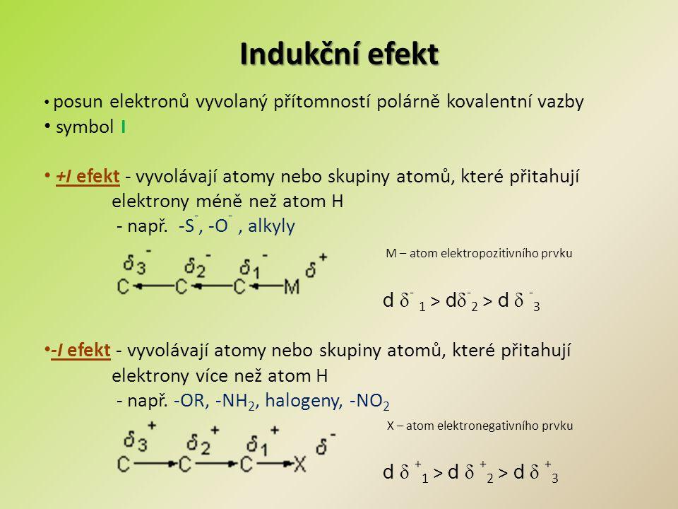 Mezomerní efekt Posun elektronů násobných vazeb a volných elektronových párů Symbol M +M efekt - vyvolávají atomy nebo skupiny, které poskytují volný elektronový pár a zvyšují elektronovou hustotu na uhlíku s násobnou vazbou nebo na aromatickém systému.