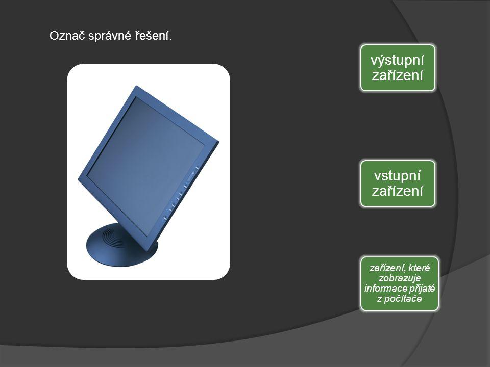 výstupní zařízení vstupní zařízení zařízení, které zobrazuje informace přijaté z počítače Označ správné řešení.