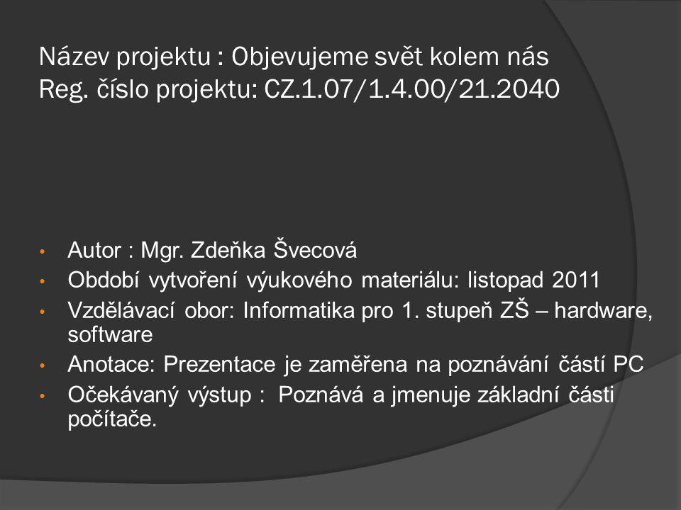 Název projektu : Objevujeme svět kolem nás Reg. číslo projektu: CZ.1.07/1.4.00/21.2040 Autor : Mgr. Zdeňka Švecová Období vytvoření výukového materiál