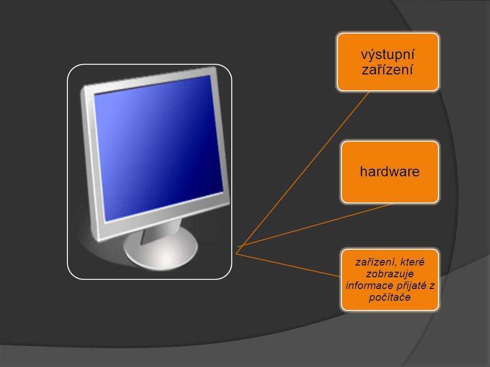 výstupní zařízení hardware zařízení, které zobrazuje informace přijaté z počítače