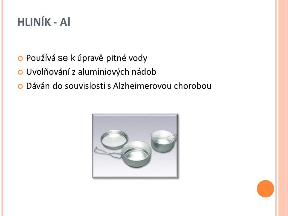 HLINÍK - A l Používá se k úpravě pitné vody Uvolňování z aluminiových nádob Dáván do souvislosti s Alzheimerovou chorobou