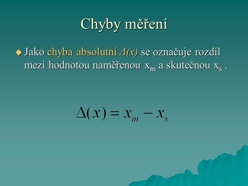 Chyby měření  Jako chyba absolutní Δ(x) se označuje rozdíl mezi hodnotou naměřenou x m a skutečnou x s.