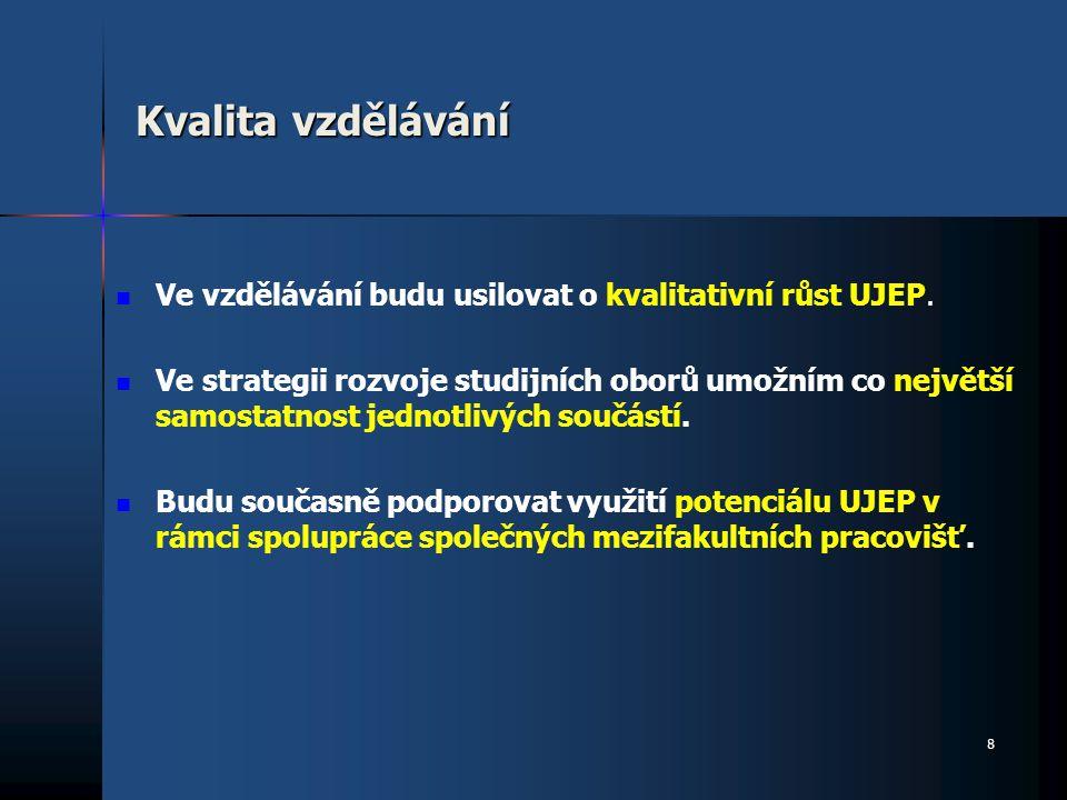 Kvalita vzdělávání Ve vzdělávání budu usilovat o kvalitativní růst UJEP. Ve strategii rozvoje studijních oborů umožním co největší samostatnost jednot