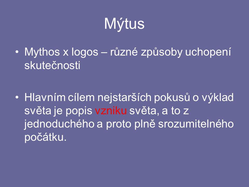 Mýtus Mythos x logos – různé způsoby uchopení skutečnosti Hlavním cílem nejstarších pokusů o výklad světa je popis vzniku světa, a to z jednoduchého a proto plně srozumitelného počátku.