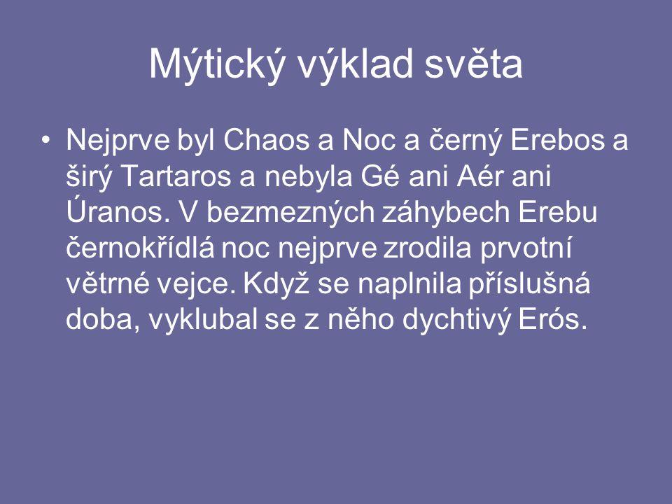 Mýtický výklad světa Nejprve byl Chaos a Noc a černý Erebos a širý Tartaros a nebyla Gé ani Aér ani Úranos.