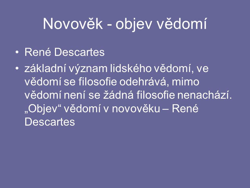 Novověk - objev vědomí René Descartes základní význam lidského vědomí, ve vědomí se filosofie odehrává, mimo vědomí není se žádná filosofie nenachází.