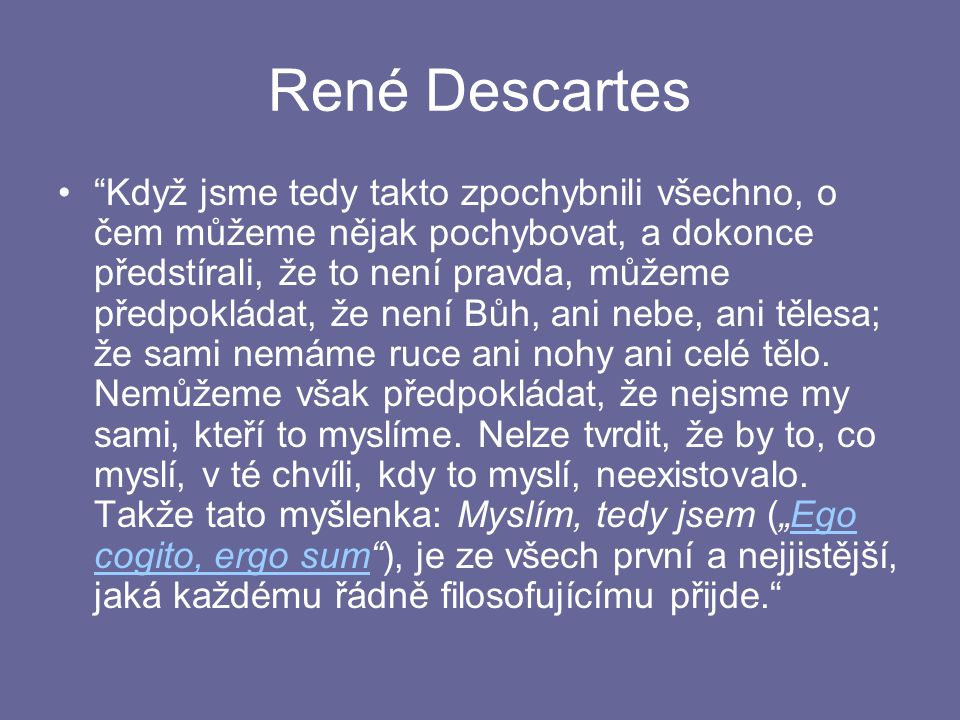 René Descartes Když jsme tedy takto zpochybnili všechno, o čem můžeme nějak pochybovat, a dokonce předstírali, že to není pravda, můžeme předpokládat, že není Bůh, ani nebe, ani tělesa; že sami nemáme ruce ani nohy ani celé tělo.