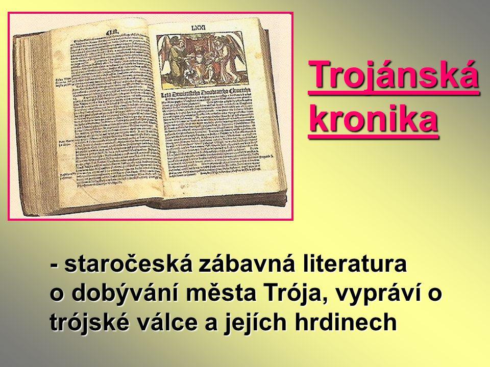 Trojánská kronika - staročeská zábavná literatura o dobývání města Trója, vypráví o trójské válce a jejích hrdinech