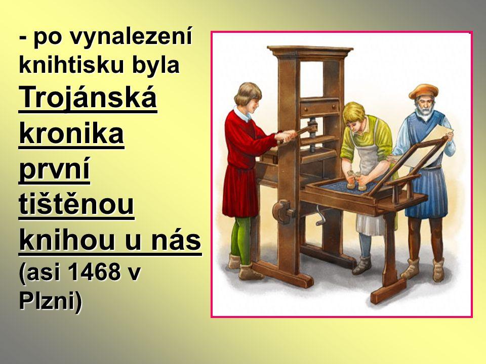 - po vynalezení knihtisku byla Trojánská kronika první tištěnou knihou u nás (asi 1468 v Plzni)
