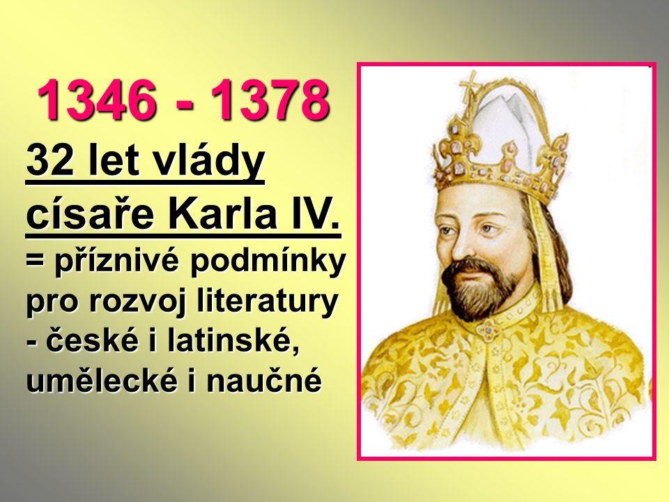 1346 - 1378 32 let vlády císaře Karla IV. = příznivé podmínky pro rozvoj literatury - české i latinské, umělecké i naučné 1346 - 1378 32 let vlády cís