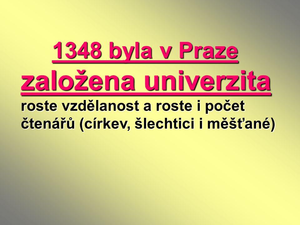 1348 byla v Praze založena univerzita roste vzdělanost a roste i počet čtenářů (církev, šlechtici i měšťané) 1348 byla v Praze založena univerzita ros
