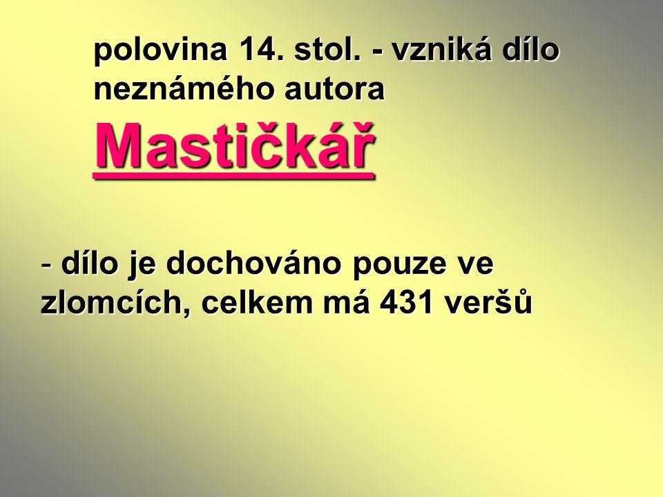 polovina 14. stol. - vzniká dílo neznámého autora Mastičkář - dílo je dochováno pouze ve zlomcích, celkem má 431 veršů