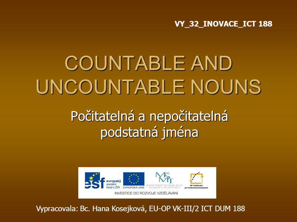 COUNTABLE AND UNCOUNTABLE NOUNS Počitatelná a nepočitatelná podstatná jména Vypracovala: Bc. Hana Kosejková, EU-OP VK-III/2 ICT DUM 188 VY_32_INOVACE_