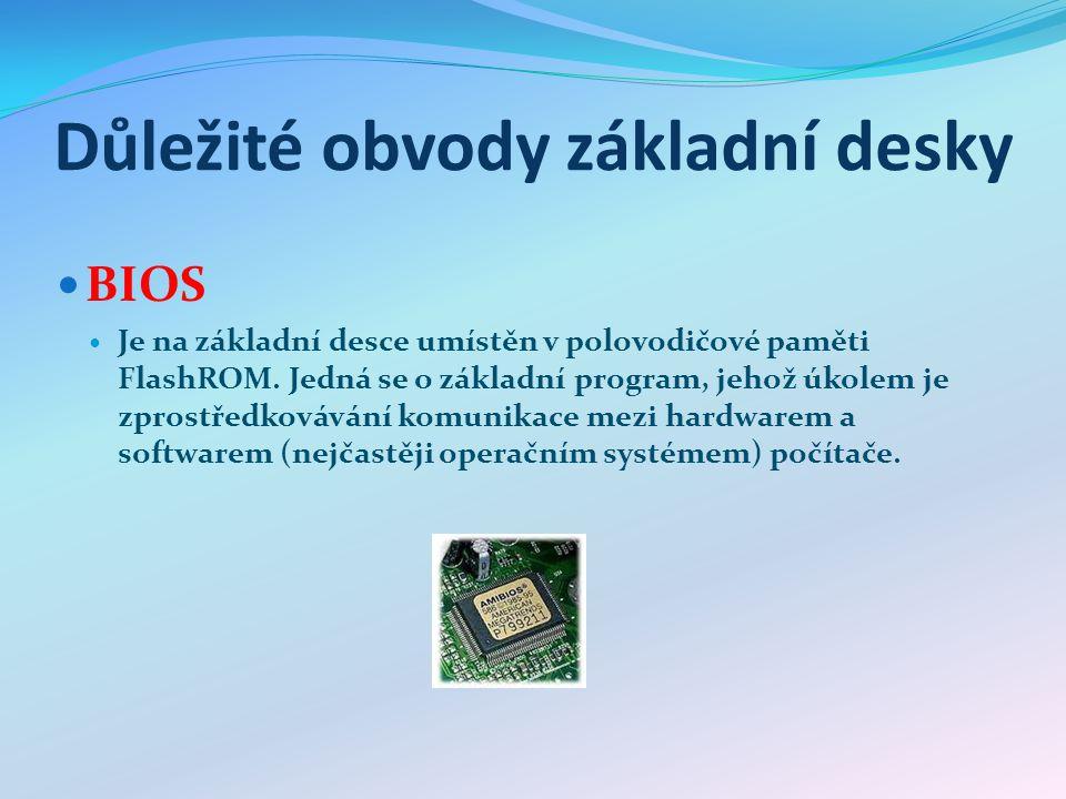Důležité obvody základní desky BIOS Je na základní desce umístěn v polovodičové paměti FlashROM. Jedná se o základní program, jehož úkolem je zprostře