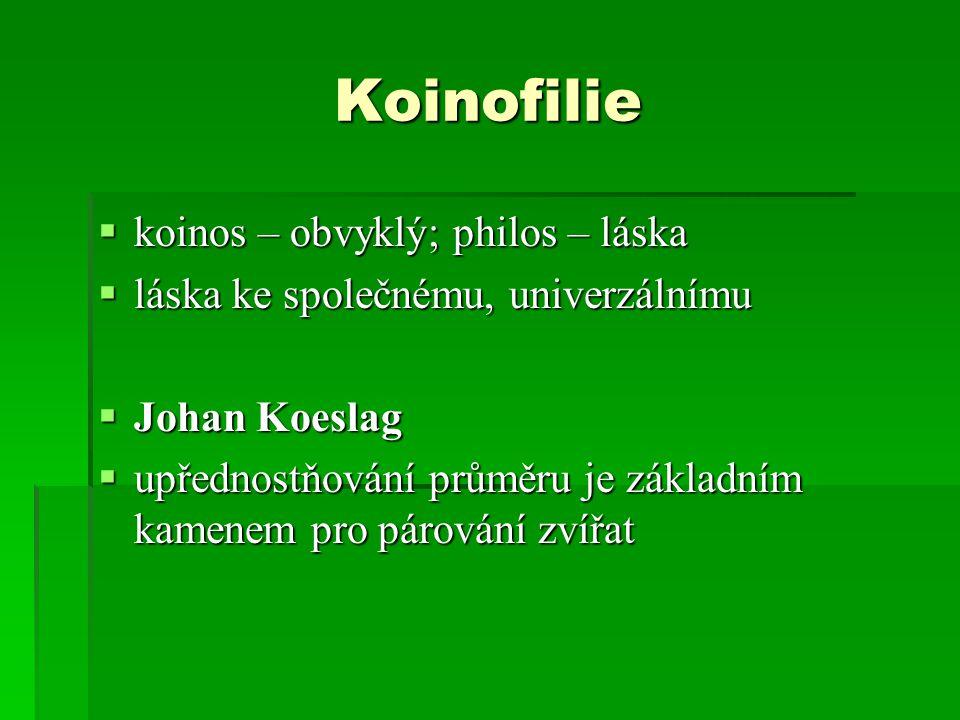 Koinofilie  koinos – obvyklý; philos – láska  láska ke společnému, univerzálnímu  Johan Koeslag  upřednostňování průměru je základním kamenem pro
