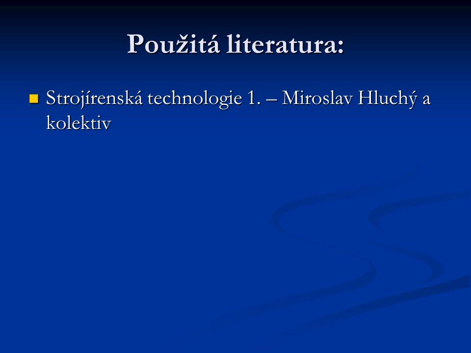 Použitá literatura: Strojírenská technologie 1. – Miroslav Hluchý a kolektiv Strojírenská technologie 1. – Miroslav Hluchý a kolektiv