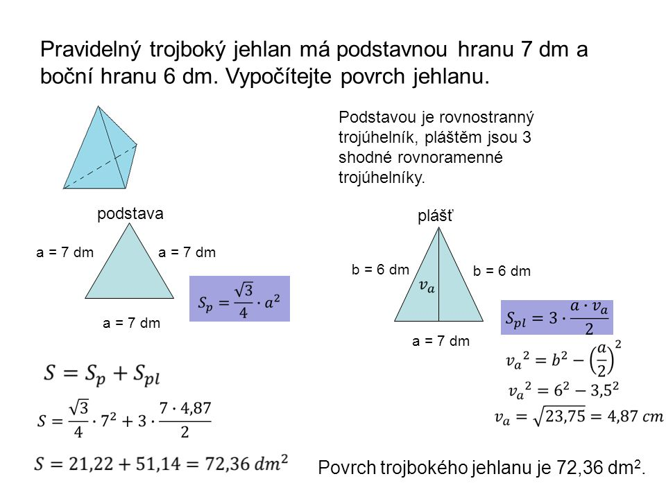 Pravidelný trojboký jehlan má podstavnou hranu 7 dm a boční hranu 6 dm. Vypočítejte povrch jehlanu. a = 7 dm Podstavou je rovnostranný trojúhelník, pl