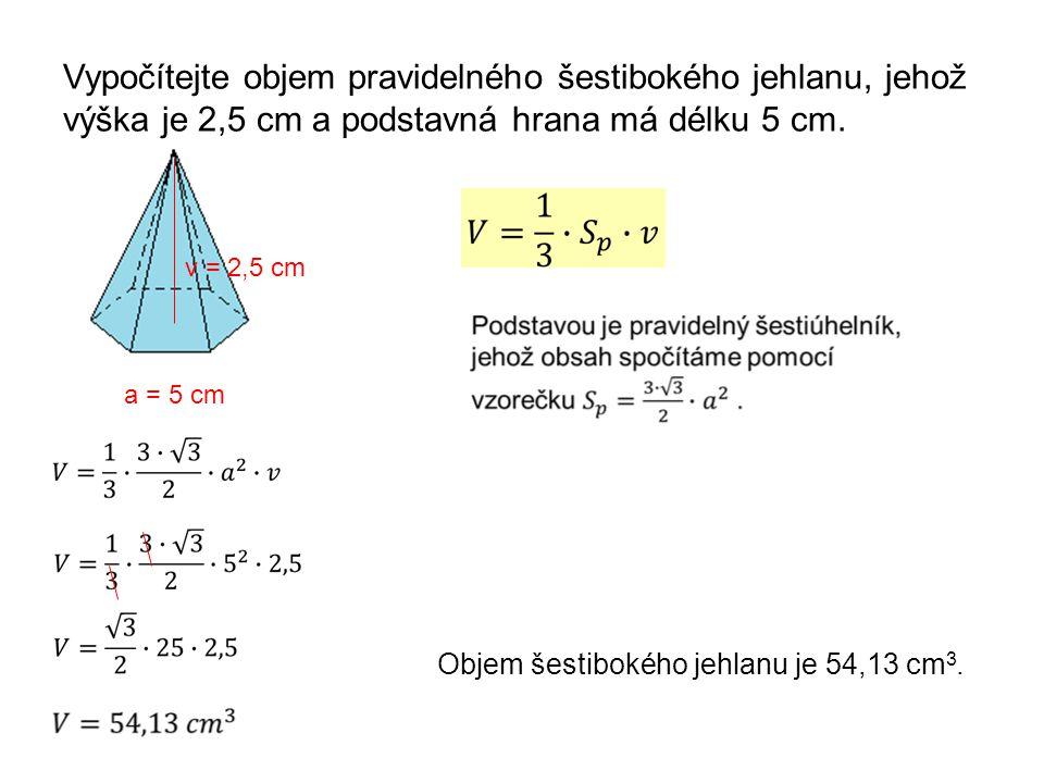 Vypočítejte objem pravidelného šestibokého jehlanu, jehož výška je 2,5 cm a podstavná hrana má délku 5 cm. a = 5 cm Objem šestibokého jehlanu je 54,13
