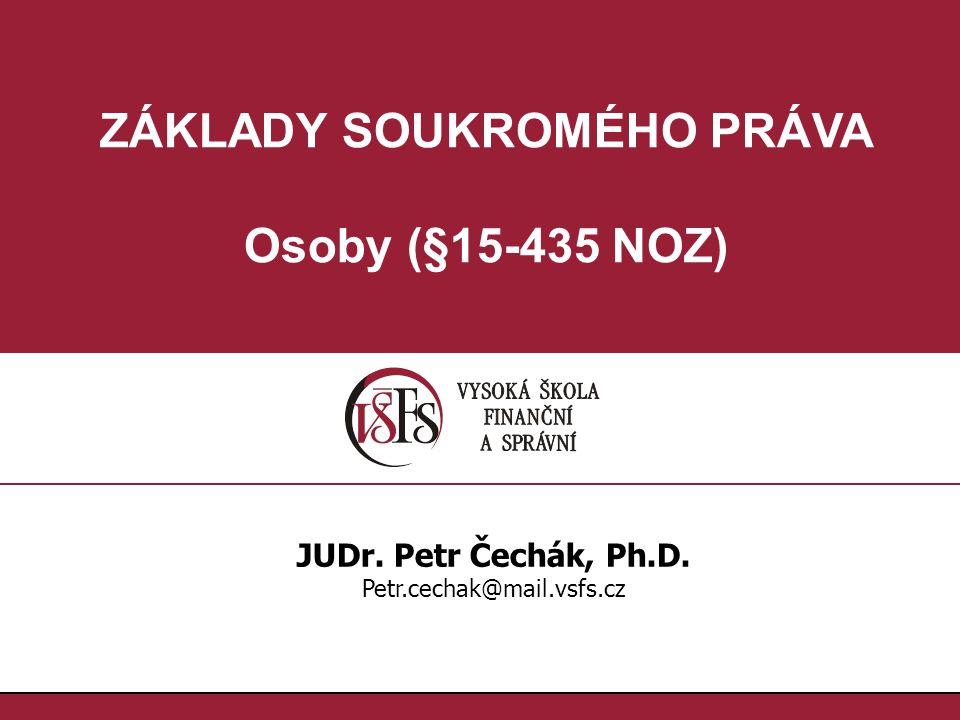 ZÁKLADY SOUKROMÉHO PRÁVA Osoby (§15-435 NOZ) JUDr. Petr Čechák, Ph.D. Petr.cechak@mail.vsfs.cz