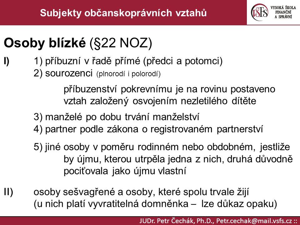 JUDr. Petr Čechák, Ph.D., Petr.cechak@mail.vsfs.cz :: Subjekty občanskoprávních vztahů Osoby blízké (§22 NOZ) I)1) příbuzní v řadě přímé (předci a pot