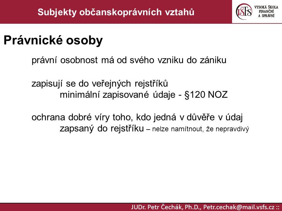 JUDr. Petr Čechák, Ph.D., Petr.cechak@mail.vsfs.cz :: Subjekty občanskoprávních vztahů Právnické osoby právní osobnost má od svého vzniku do zániku za
