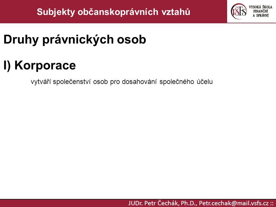 JUDr. Petr Čechák, Ph.D., Petr.cechak@mail.vsfs.cz :: Subjekty občanskoprávních vztahů Druhy právnických osob I) Korporace vytváří společenství osob p