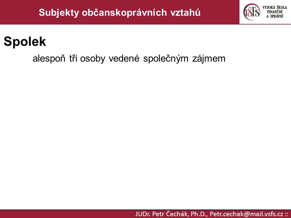 JUDr. Petr Čechák, Ph.D., Petr.cechak@mail.vsfs.cz :: Subjekty občanskoprávních vztahů Spolek alespoň tři osoby vedené společným zájmem