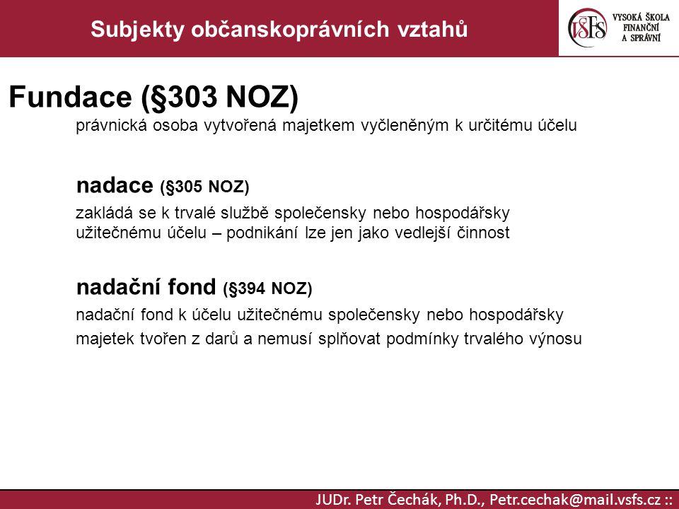 JUDr. Petr Čechák, Ph.D., Petr.cechak@mail.vsfs.cz :: Subjekty občanskoprávních vztahů Fundace (§303 NOZ) právnická osoba vytvořená majetkem vyčleněný