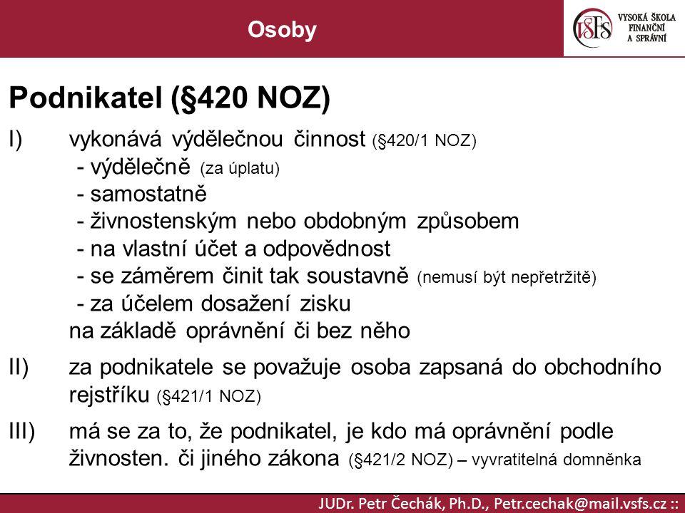 JUDr. Petr Čechák, Ph.D., Petr.cechak@mail.vsfs.cz :: Osoby Podnikatel (§420 NOZ) I)vykonává výdělečnou činnost (§420/1 NOZ) - výdělečně (za úplatu) -