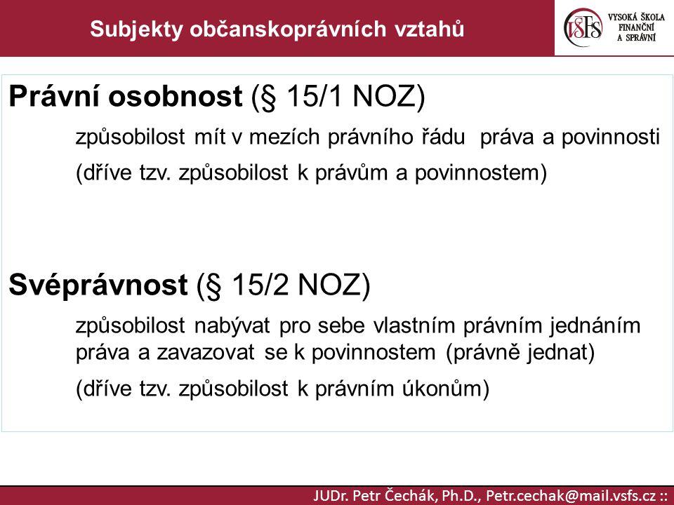 JUDr. Petr Čechák, Ph.D., Petr.cechak@mail.vsfs.cz :: Subjekty občanskoprávních vztahů Právní osobnost (§ 15/1 NOZ) způsobilost mít v mezích právního
