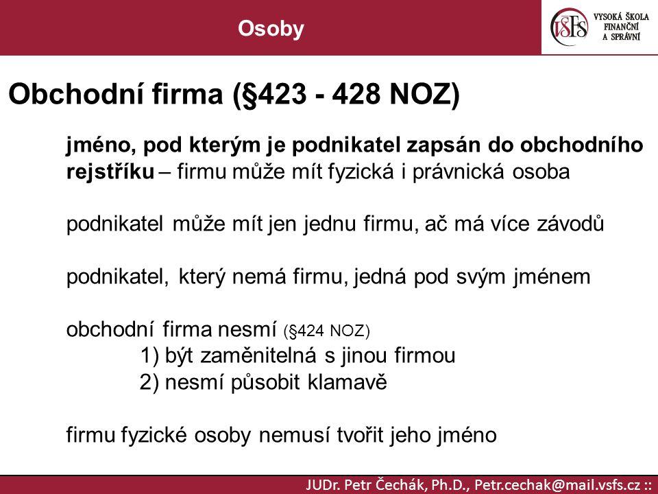 JUDr. Petr Čechák, Ph.D., Petr.cechak@mail.vsfs.cz :: Osoby Obchodní firma (§423 - 428 NOZ) jméno, pod kterým je podnikatel zapsán do obchodního rejst