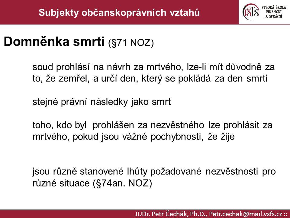 JUDr. Petr Čechák, Ph.D., Petr.cechak@mail.vsfs.cz :: Subjekty občanskoprávních vztahů Domněnka smrti (§71 NOZ) soud prohlásí na návrh za mrtvého, lze