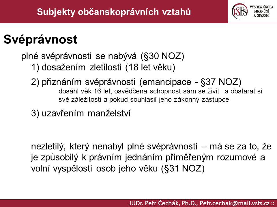 JUDr. Petr Čechák, Ph.D., Petr.cechak@mail.vsfs.cz :: Subjekty občanskoprávních vztahů Svéprávnost plné svéprávnosti se nabývá (§30 NOZ) 1) dosažením