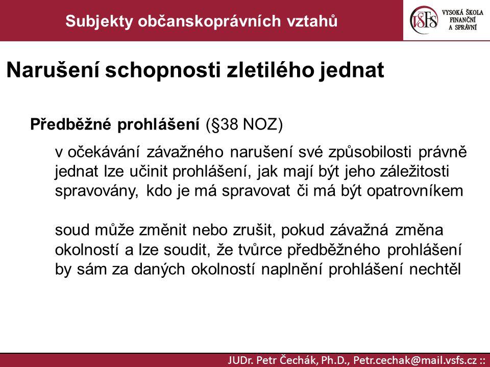 JUDr. Petr Čechák, Ph.D., Petr.cechak@mail.vsfs.cz :: Subjekty občanskoprávních vztahů Narušení schopnosti zletilého jednat Předběžné prohlášení (§38